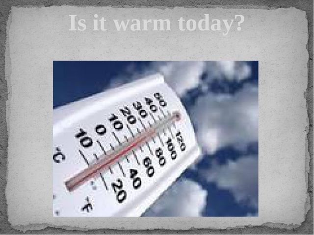 Is it warm today?