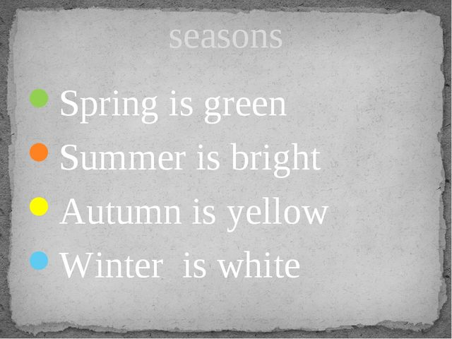 Spring is green Summer is bright Autumn is yellow Winter is white seasons