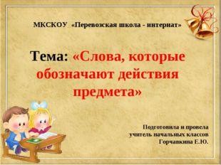 МКСКОУ «Перевозская школа - интернат» Тема: «Слова, которые обозначают дейст