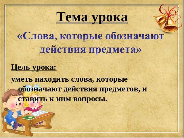 Тема урока Цель урока: уметь находить слова, которые обозначают действия пред...