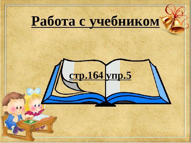 Работа с учебником стр.164 упр.5