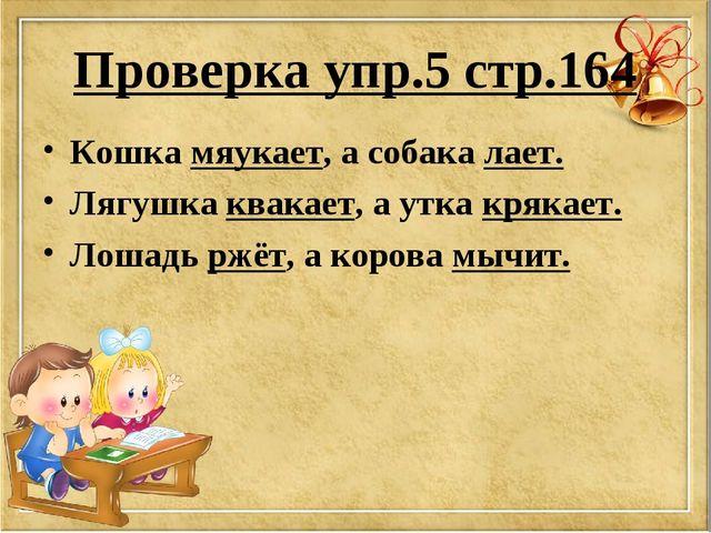 Проверка упр.5 стр.164 Кошка мяукает, а собака лает. Лягушка квакает, а утка...