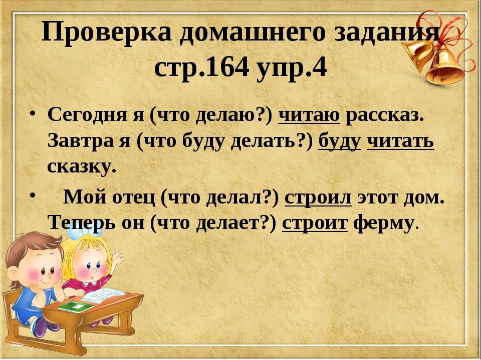 Проверка домашнего задания стр.164 упр.4 Сегодня я (что делаю?) читаю рассказ...
