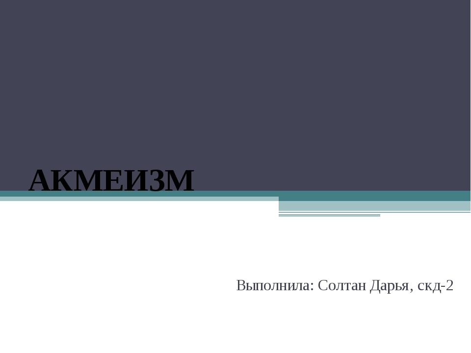 АКМЕИЗМ Выполнила: Солтан Дарья, скд-2