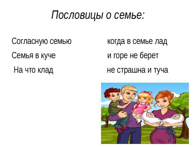 Пословицы о семье: Согласную семью когда в семье лад Семья в куче и горе не б...