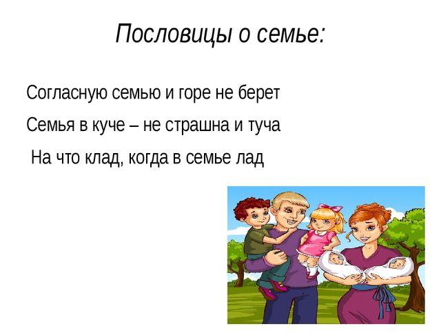 Пословицы о семье: Согласную семью и горе не берет Семья в куче – не страшна...