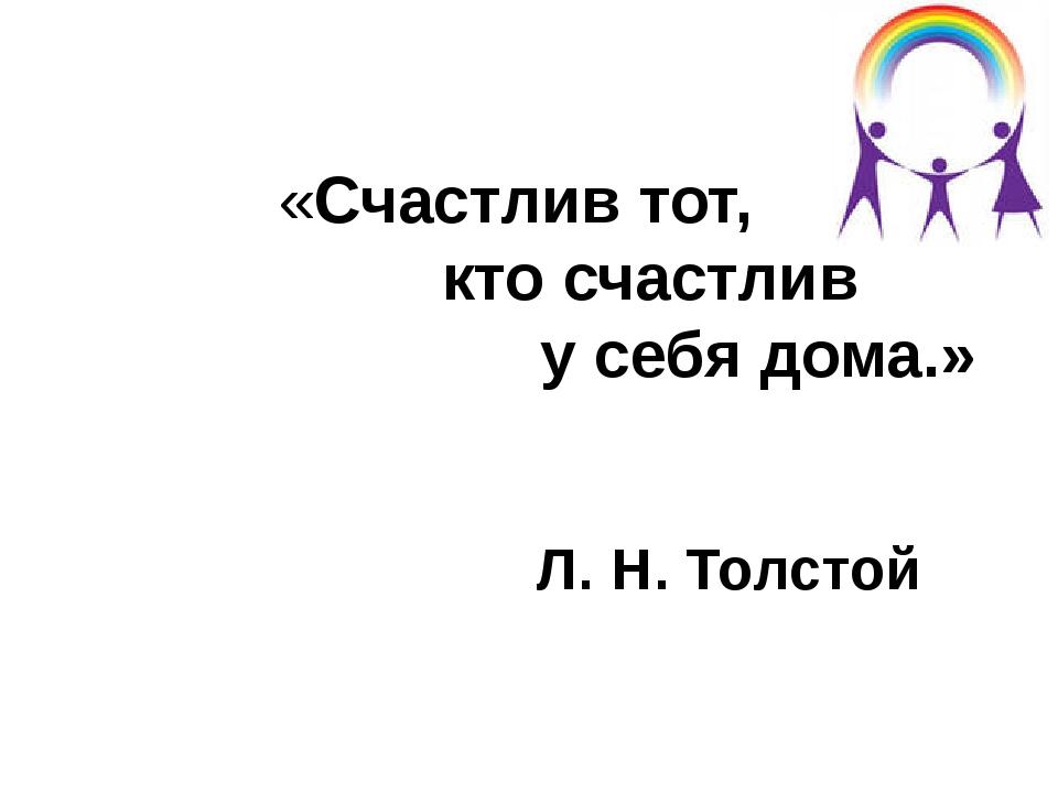 «Счастлив тот, кто счастлив у себя дома.» Л. Н. Толстой