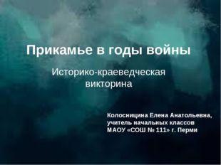 Прикамье в годы войны Историко-краеведческая викторина Колосницина Елена Анат