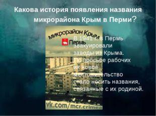 Какова история появления названия микрорайона Крым в Перми? В 1941 г. в Пермь