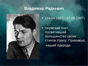 Владимир Радкевич (24.04.1927 - 07.06.1987) пермский поэт, посвятивший больши