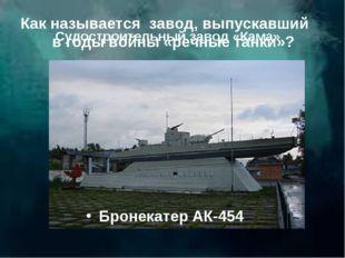Как называется завод, выпускавший в годы войны «речные танки»? Бронекатер АК-