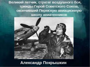 Великий летчик, стратег воздушного боя, трижды Герой Советского Союза, окончи