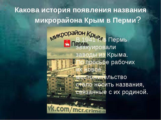 Какова история появления названия микрорайона Крым в Перми? В 1941 г. в Пермь...