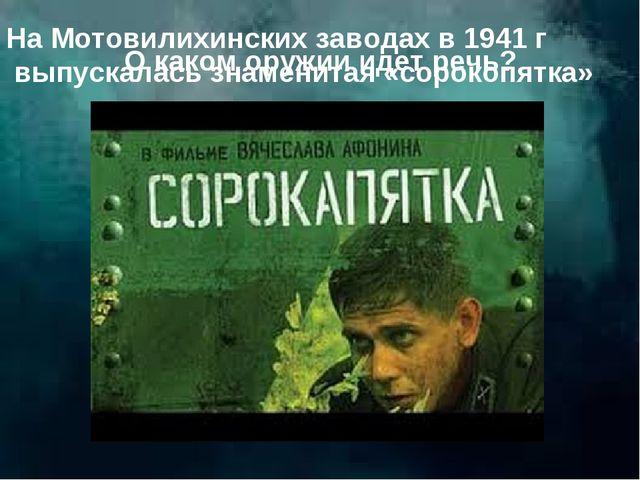О каком оружии идет речь? На Мотовилихинских заводах в 1941 г выпускалась зна...