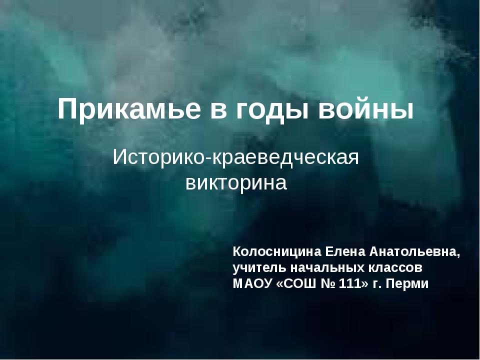 Прикамье в годы войны Историко-краеведческая викторина Колосницина Елена Анат...