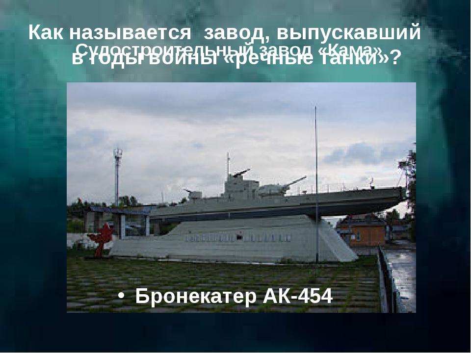 Как называется завод, выпускавший в годы войны «речные танки»? Бронекатер АК-...
