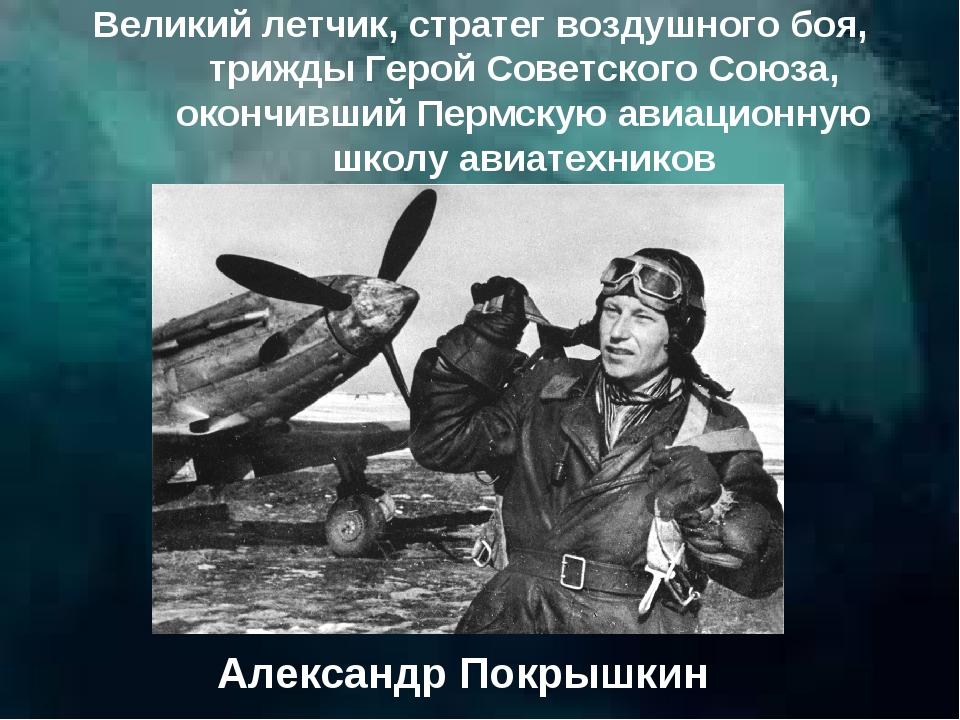 Великий летчик, стратег воздушного боя, трижды Герой Советского Союза, окончи...