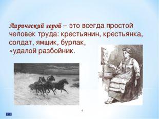 * Лирический герой – это всегда простой человек труда: крестьянин, крестьянка