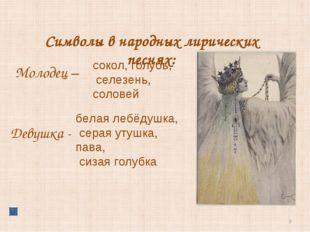 * Символы в народных лирических песнях: сокол, голубь, селезень, соловей Моло
