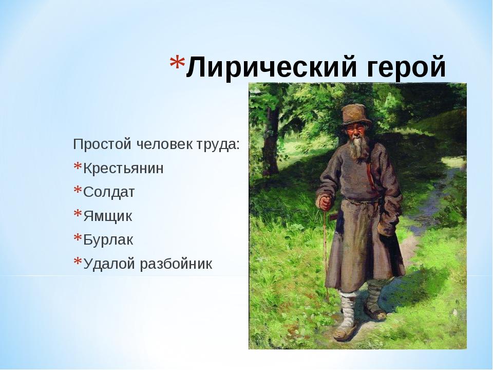 Лирический герой Простой человек труда: Крестьянин Солдат Ямщик Бурлак Удалой...