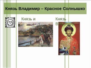 Князь и дружина Князь Владимир – Красное Солнышко Князь Владимир