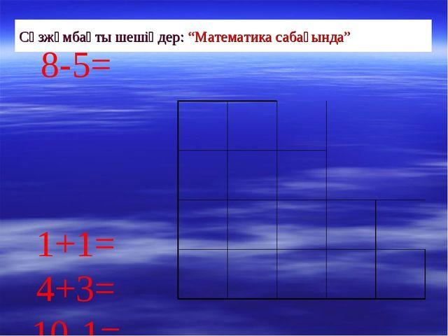 """Сөзжұмбақты шешіңдер: """"Математика сабағында"""" 8-5= 1+1= 4+3= 10-1=..."""