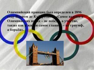 Олимпийский принцип был определен в 1896 году Пьером де Кубертеном: «Самое ва