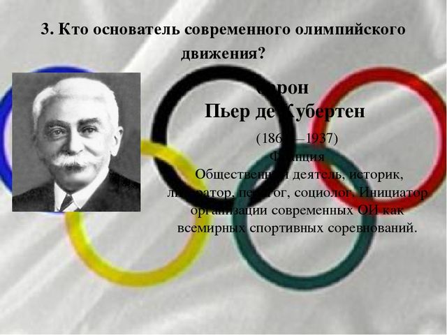 3. Кто основатель современного олимпийского движения? барон Пьер де Кубертен...