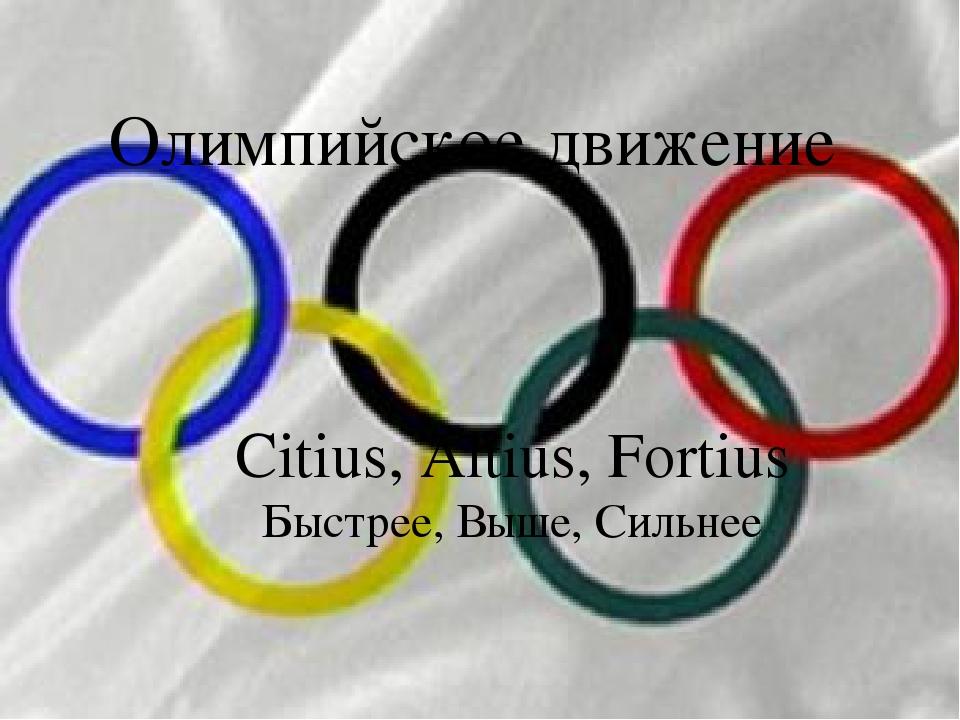 Олимпийское движение Citius, Altius, Fortius Быстрее, Выше, Сильнее