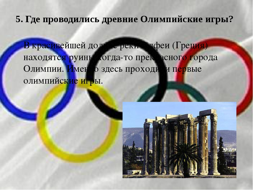 5. Где проводились древние Олимпийские игры? В красивейшей долине реки Алфеи...
