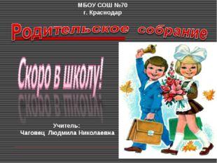 МБОУ СОШ №70 г. Краснодар Учитель: Чаговец Людмила Николаевна