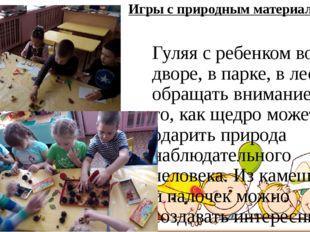 Игры с природным материалом Гуляя с ребенком во дворе, в парке, в лесу, обращ
