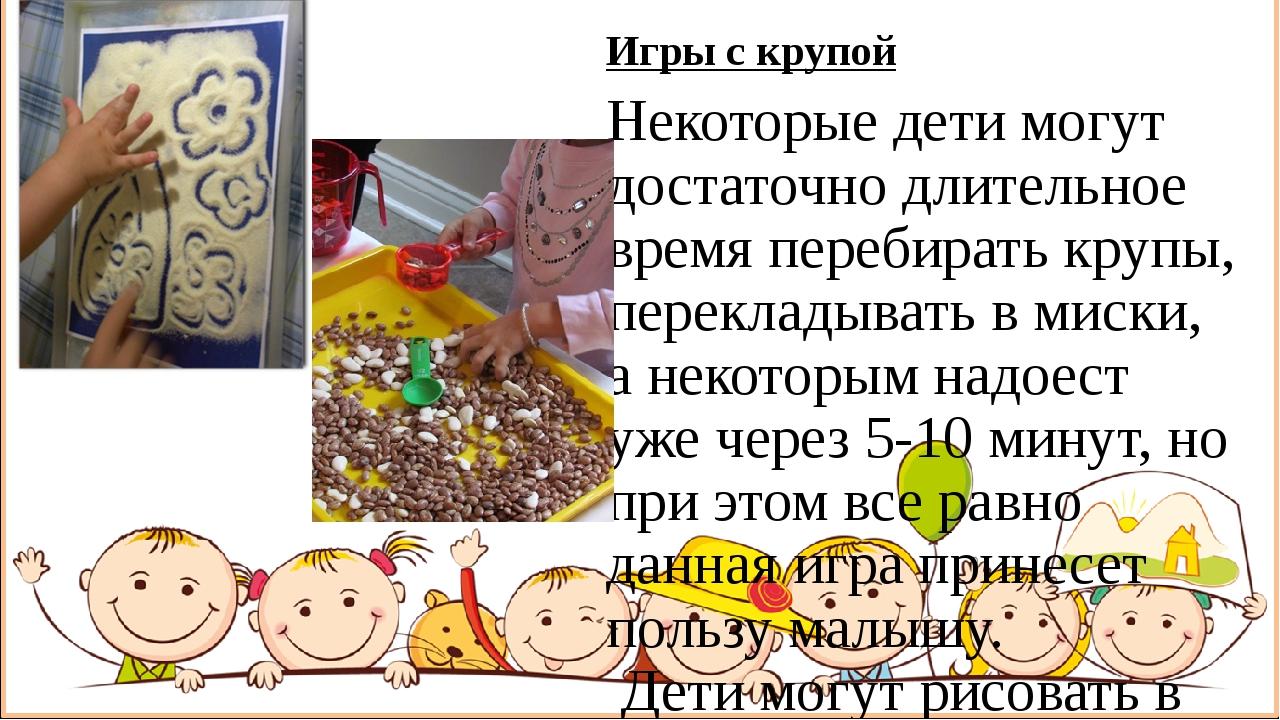 Игры с крупой Некоторые дети могут достаточно длительное время перебирать кру...