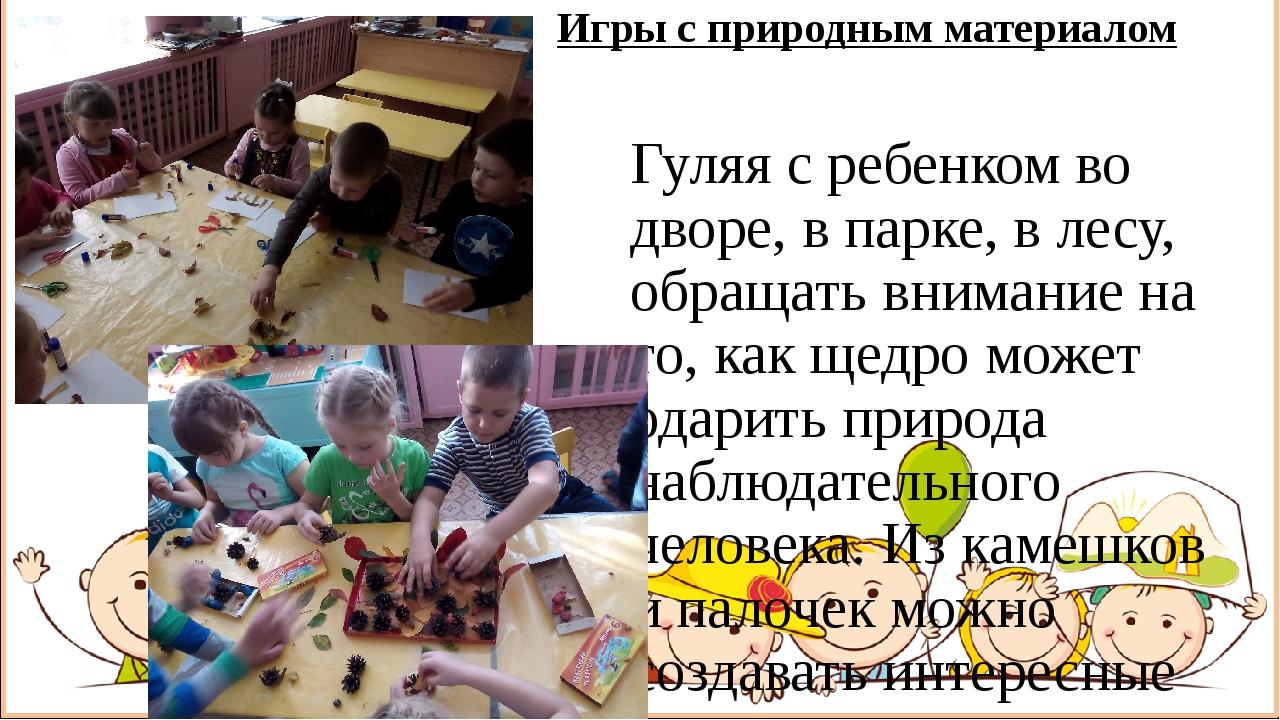 Игры с природным материалом Гуляя с ребенком во дворе, в парке, в лесу, обращ...