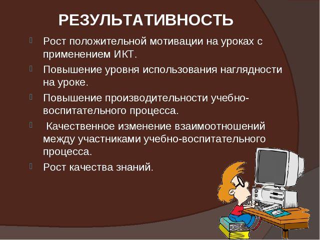 РЕЗУЛЬТАТИВНОСТЬ Рост положительной мотивации на уроках с применением ИКТ. По...