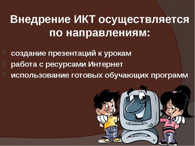 Внедрение ИКТ осуществляется по направлениям: создание презентаций к урокам р...