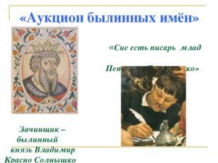 «Аукцион былинных имён» «Сие есть писарь млад Петюшка Торпанишко» Зачинщик –