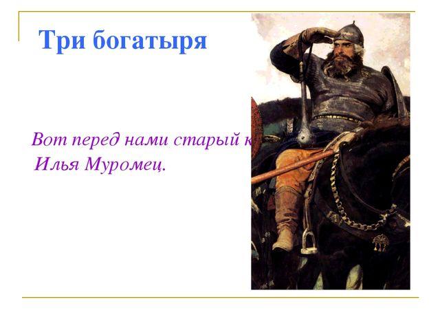 Три богатыря Вот перед нами старый казак Илья Муромец.