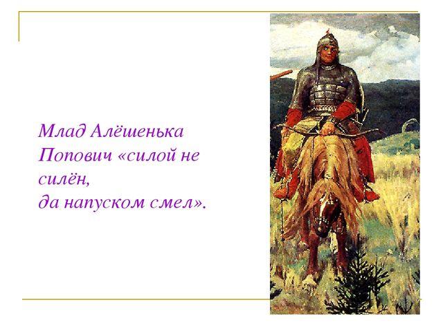 Млад Алёшенька Попович «силой не силён, да напуском смел».