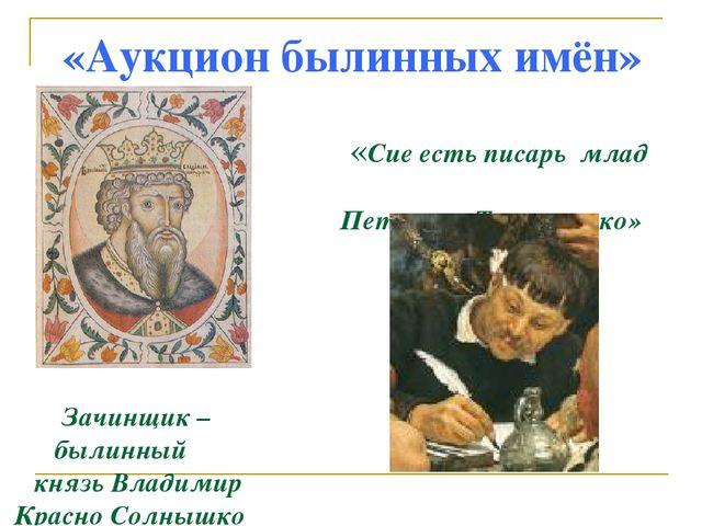 «Аукцион былинных имён» «Сие есть писарь млад Петюшка Торпанишко» Зачинщик –...