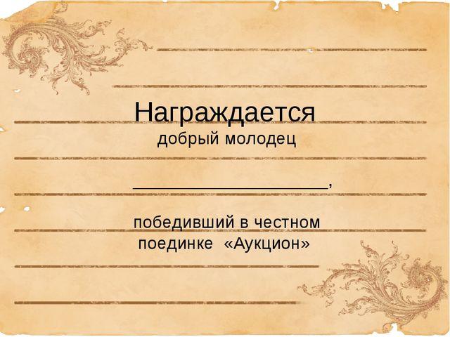 Награждается добрый молодец ____________________, победивший в честном поеди...