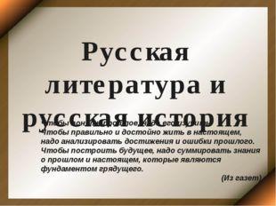 Русская литература и русская история Чтобы понять прошлое, надо его изучить.