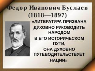 Федор Иванович Буслаев (1818—1897) «ЛИТЕРАТУРА ПРИЗВАНА ДУХОВНО РУКОВОДИТЬ НА