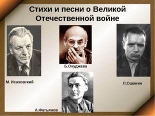 Стихи и песни о Великой Отечественной войне М. Исаковский Л.Ошанин Б.Окуджава