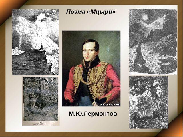 М.Ю.Лермонтов Поэма «Мцыри»