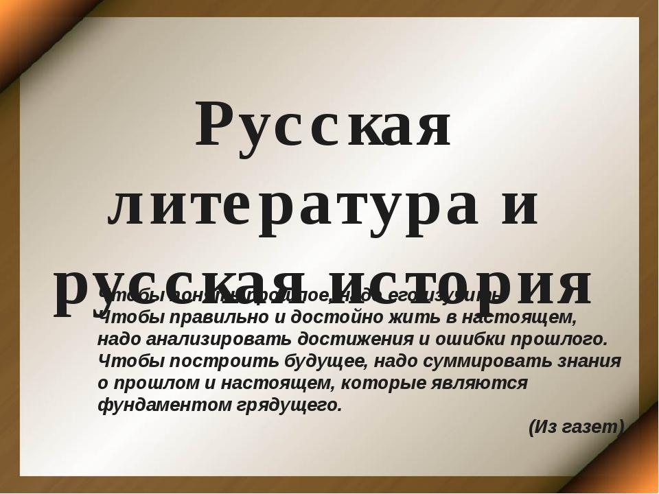 Русская литература и русская история Чтобы понять прошлое, надо его изучить....