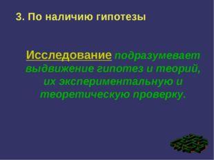 3. По наличию гипотезы Исследование подразумевает выдвижение гипотез и теорий
