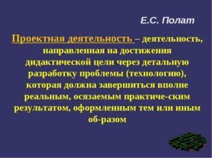 Е.С. Полат Проектная деятельность – деятельность, направленная на достижения