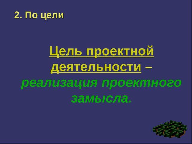 2. По цели Цель проектной деятельности – реализация проектного замысла.