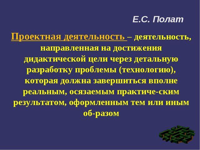 Е.С. Полат Проектная деятельность – деятельность, направленная на достижения...